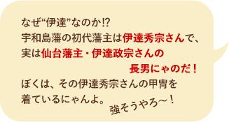 """なぜ""""伊達""""なのか!? 宇和島藩の初代藩主は伊達秀宗さんで、実は仙台藩主・伊達政宗さんの長男にゃのだ! ぼくは、その伊達秀宗さんの甲冑を着ているにゃんよ。強そうやろう~!"""